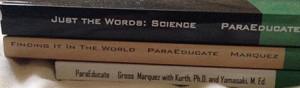 Spines of the books (from bottom to top) ParaEducate, Finding It In the World, and Just The Words: Science.